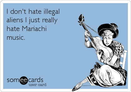 I don't hate illegal  aliens I just really hate Mariachi  music.