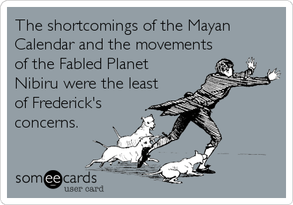The shortcomings of the Mayan Calendar and the movements of the Fabled Planet Nibiru were the least of Frederick's concerns.
