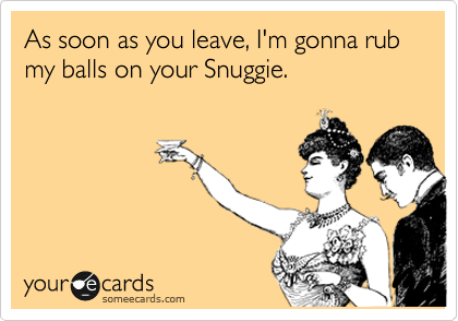 As soon as you leave, I'm gonna rub my balls on your Snuggie.