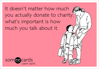 It doesn't matter how much you actually donate to charity, what's important is how much you talk about it.