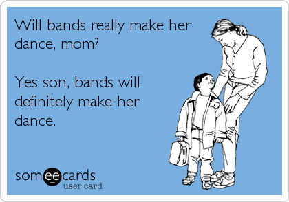 Will bands really make her dance, mom?  Yes son, bands will definitely make her dance.