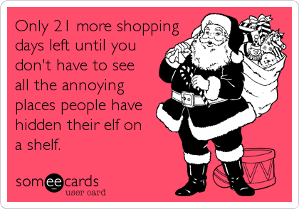 Only 21 more shoppingdays left until youdon't have to seeall the annoyingplaces people havehidden their elf ona shelf.
