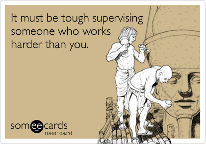 It must be tough supervising someone who works