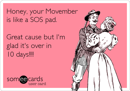 Honey, your Movemberis like a SOS pad. Great cause but I'm glad it's over in10 days!!!!