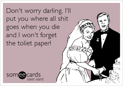Don't worry darling, I'll put you where all shit goes when you die and I won't forget the toliet paper!