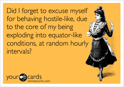 Did I forget to excuse myself  for behaving hostile-like, due to the core of my being exploding into equator-like  conditions, at random daily  intervals?