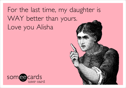 For the last time, my daughter is WAY better than yours. Love you Alisha