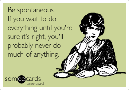 Be spontaneous.  If you wait to do everything until you're sure it's right, you'll probably never do much of anything.