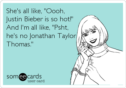"She's all like, ""Oooh, Justin Bieber is so hot!"" And I'm all like, ""Psht, he's no Jonathan Taylor Thomas."""