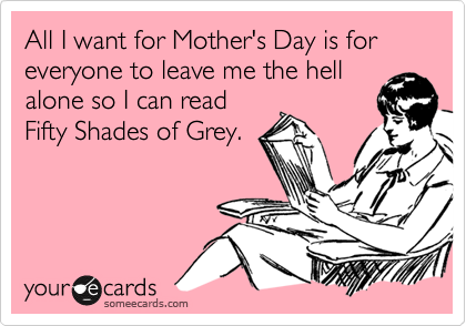 All I want for Mother's Day is for everyone to leave me the hell