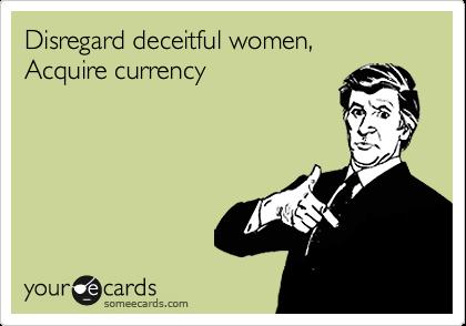 Disregard deceitful women,  Acquire currency