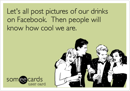 Let's all post pictures of our drinks on Facebook.  Then people will know how cool we are.