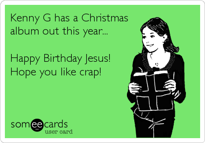 kenny g has a christmas album out this year happy birthday jesus