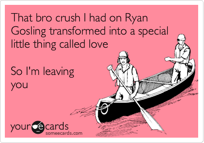 That bro crush I had on Ryan Gosling transformed into a special little thing called love   So I'm leaving you