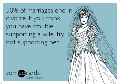 50% of marriages end in divorce. If you think you have trouble supporting a wife, try not supporting her.