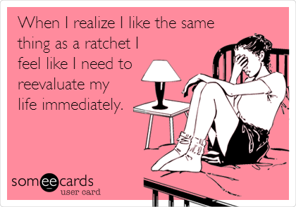 When I realize I like the same thing as a ratchet I feel like I need to reevaluate my life immediately.