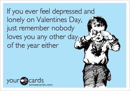 If you ever feel depressed and lonely on Valentines Day, just remember nobody loves you any other day of the year either