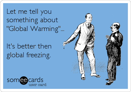 """Let me tell you something about """"Global Warming""""...  It's better then global freezing."""