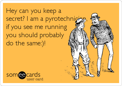Hey can you keep a secret? I am a pyrotechnician, if you see me running you should probably do the same:)!