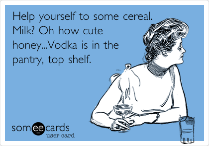 Help yourself to some cereal. Milk? Oh how cute honey...Vodka is in the pantry, top shelf.