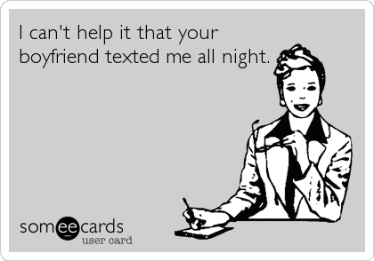 I can't help it that your boyfriend texted me all night.
