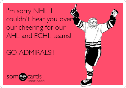 I'm sorry NHL, I couldn't hear you over our cheering for our AHL and ECHL teams!  GO ADMIRALS!!