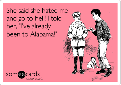 """She said she hated me and go to hell! I told her%2C """"I've already been to Alabama!"""""""