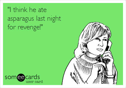 """I think he ate  asparagus last night for revenge!"""