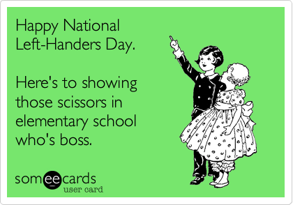 Happy National Left-Handers Day.    Here's to showing those scissors in elementary school who's boss.