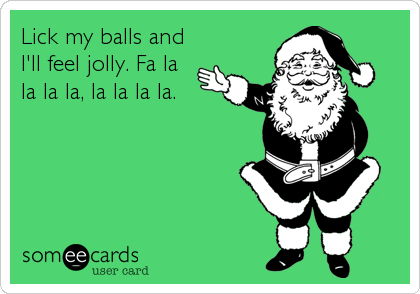 Lick my balls and I'll feel jolly. Fa la la la la, la la la la.