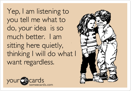 Yep, I am listening to you tell me what to do, your idea  is so much better.  I am sitting here quietly, thinking I will do what I want regardless.