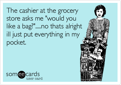 """The cashier at the grocerystore asks me """"would youlike a bag?"""".....no thats alrightill just put everything in mypocket."""