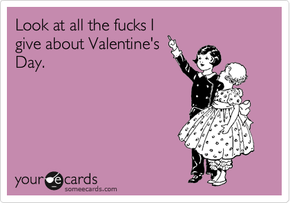 Look at all the fucks I give about Valentine's Day.