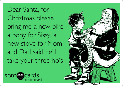 Dear Santa, for Christmas please bring me a new bike, a pony for Sissy, a new stove for Mom and Dad said he'll take your three ho's