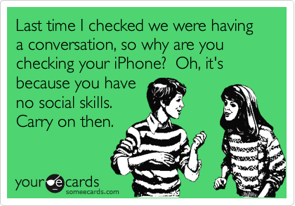 Last time I checked we were having a conversation, so why are you checking your iPhone?  Oh, it's because you have no social skills.  Carry on then.