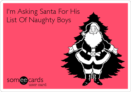 I'm Asking Santa For His List Of Naughty Boys