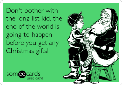Don't bother with the long list kid, the end of the world is going to happen before you get any Christmas gifts!