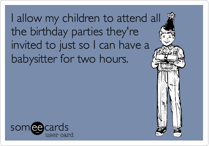 I allow my children to attend all the birthday parties they're invited to just so I can have a babysitter for two hours.