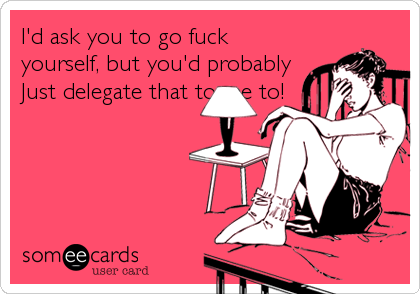 I'd ask you to go fuck yourself, but you'd probably Just delegate that to me to!