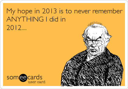 My hope in 2013 is to never remember ANYTHING I did in 2012....