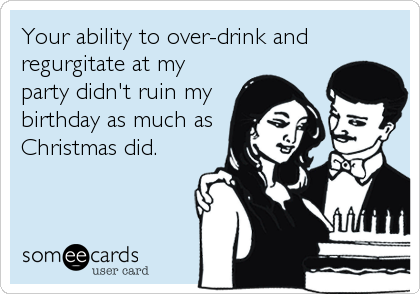 Your ability to over-drink and regurgitate at my party didn't ruin my birthday as much as Christmas did.