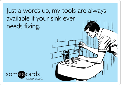 Just a words up, my tools are always available if your sink ever
