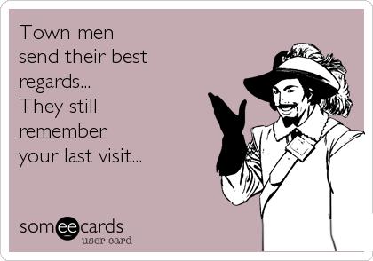 Town men  send their best regards...  They still remember  your last visit...