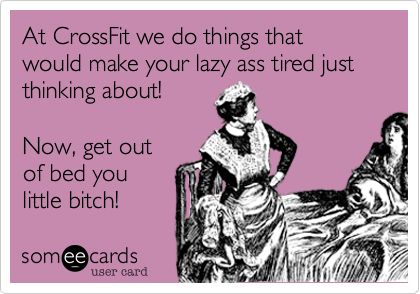 At CrossFit we do things that would make your lazy ass tired just thinking about!