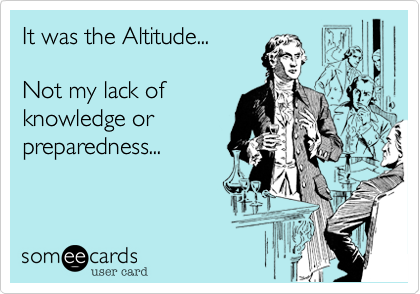 It was the Altitude...Not my lack ofknowldge orpreparedness...