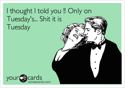 I thought I told you !! Only on Tuesday's... Shit it is