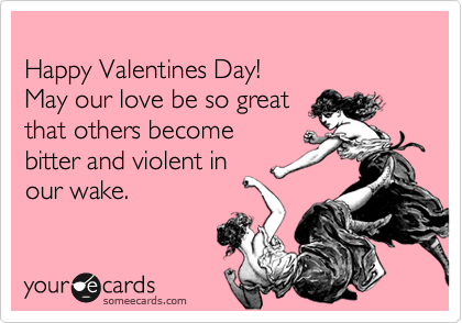 Happy Valentines Day! May our love be so great that others become bitter and violent in our wake.