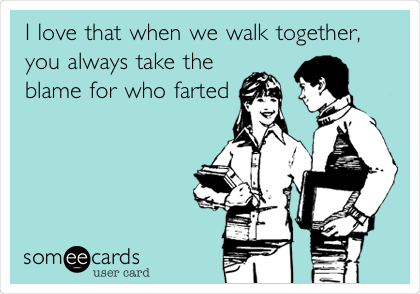 I love that when we walk together, you always take the   blame for who farted