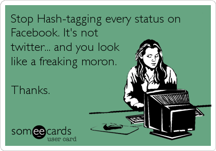 Stop Hash-tagging every status on Facebook. It's not twitter... and you look like a freaking moron.  Thanks.