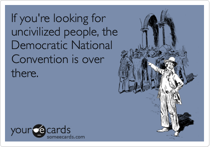 If you're looking for uncivilized people, the Democratic National Convention is over there.